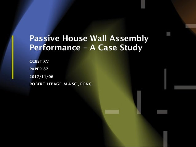 1 Passive House Wall Assembly Performance – A Case Study CCBST XV PAPER 87 2017/11/06 ROBERT LEPAGE, M.A.SC., P.ENG.
