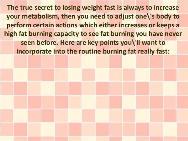 The true secret to losing weight fast is always to increase your metabolism, then you need to adjust ones body to perform ...