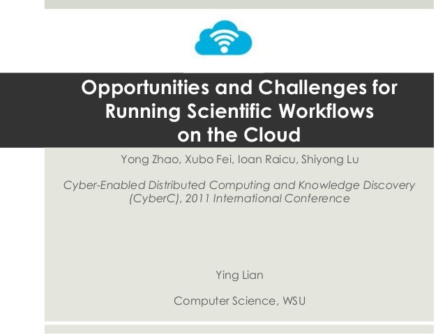 Opportunities and Challenges for Running Scientific Workflows on the Cloud Yong Zhao, Xubo Fei, Ioan Raicu, Shiyong Lu  Cy...
