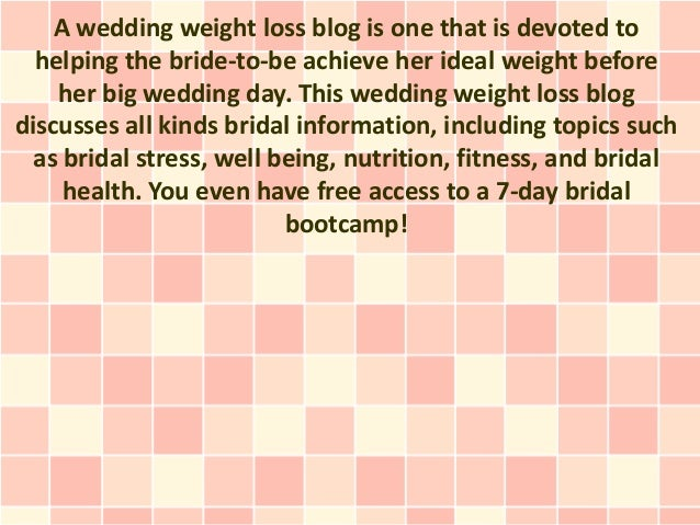 A wedding weight loss blog is one that is devoted to  helping the bride-to-be achieve her ideal weight before    her big w...