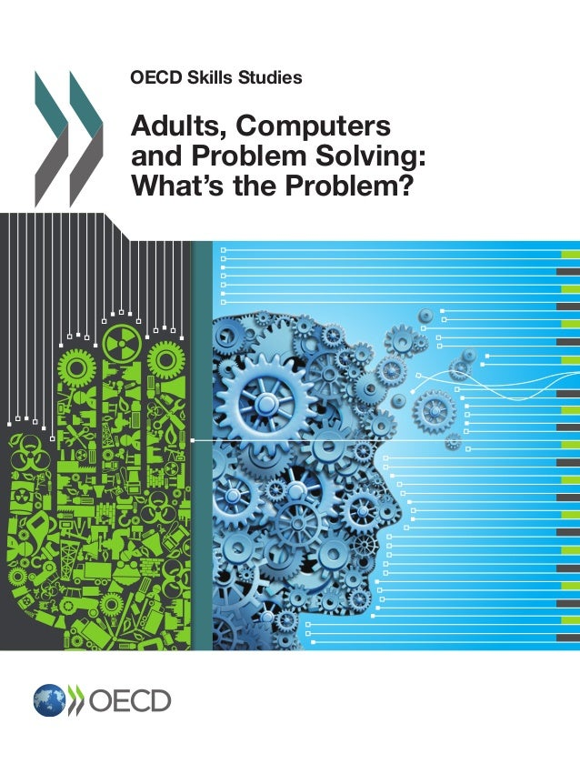 OECD Skills Studies 2015 OECDSkillsStudies Adults,ComputersandProblemSolving:What'stheProblem? OECD Skills Studies Adults,...