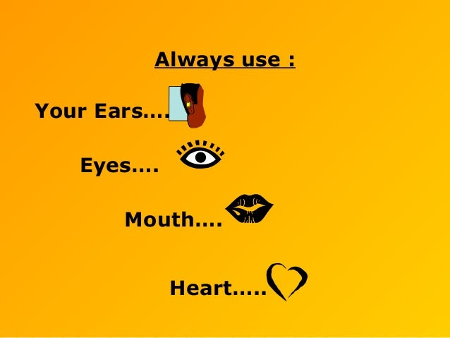 Always use : Your Ears…. Eyes…. Mouth…. Heart…..