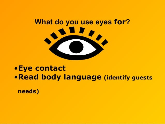 What do you use eyes for? •Eye contact •Read body language (identify guests needs)