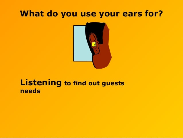 What do you use your ears for? Listening to find out guests needs