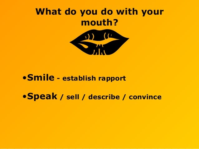 What do you do with your mouth? •Smile - establish rapport •Speak / sell / describe / convince