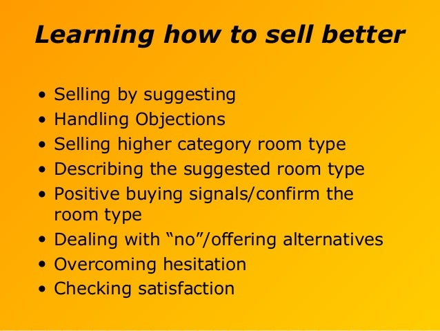 Learning how to sell better • Selling by suggesting • Handling Objections • Selling higher category room type • Describing...