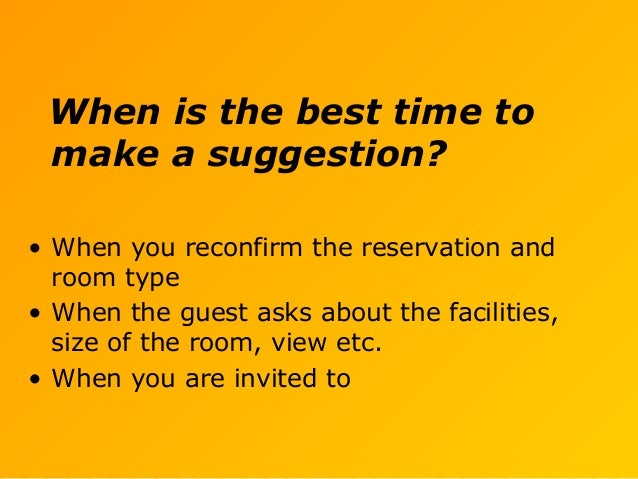 When is the best time to make a suggestion? • When you reconfirm the reservation and room type • When the guest asks about...