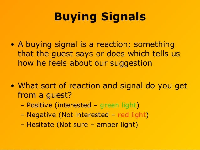 Buying Signals • A buying signal is a reaction; something that the guest says or does which tells us how he feels about ou...