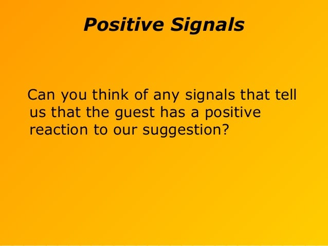 Positive Signals Can you think of any signals that tell us that the guest has a positive reaction to our suggestion?