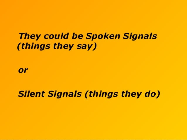They could be Spoken Signals (things they say) or Silent Signals (things they do)