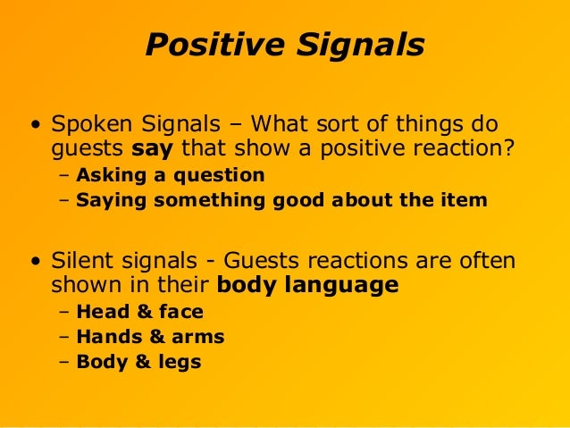 Positive Signals • Spoken Signals – What sort of things do guests say that show a positive reaction? – Asking a question –...