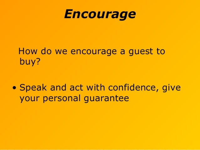 Encourage How do we encourage a guest to buy? • Speak and act with confidence, give your personal guarantee