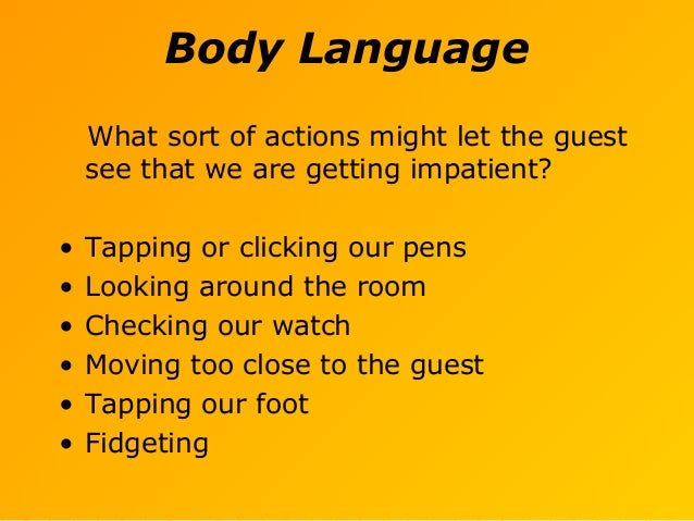 Body Language What sort of actions might let the guest see that we are getting impatient? • Tapping or clicking our pens •...