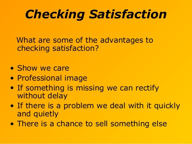 Checking Satisfaction What are some of the advantages to checking satisfaction? • Show we care • Professional image • If s...