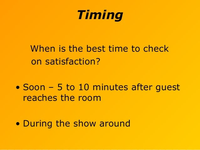 Timing When is the best time to check on satisfaction? • Soon – 5 to 10 minutes after guest reaches the room • During the ...