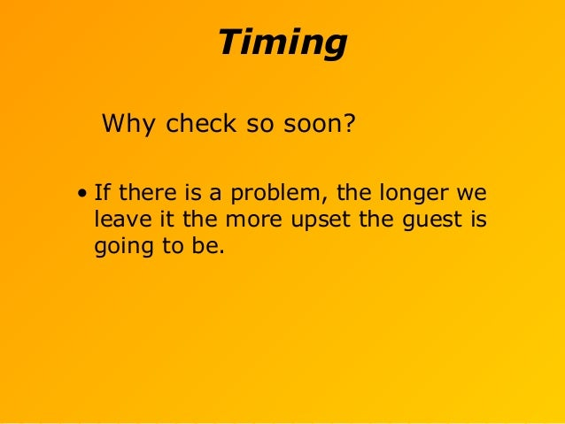 Timing Why check so soon? • If there is a problem, the longer we leave it the more upset the guest is going to be.