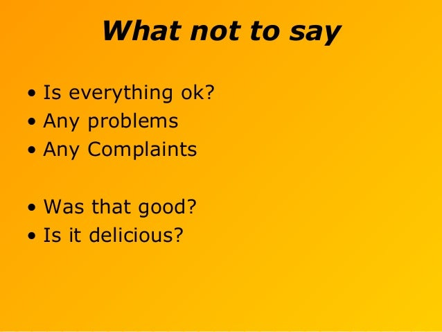 What not to say • Is everything ok? • Any problems • Any Complaints • Was that good? • Is it delicious?