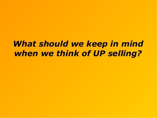 What should we keep in mind when we think of UP selling?