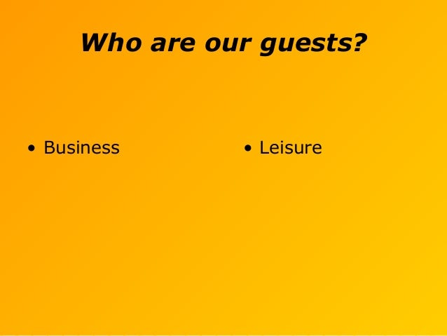 Who are our guests? • Business • Leisure