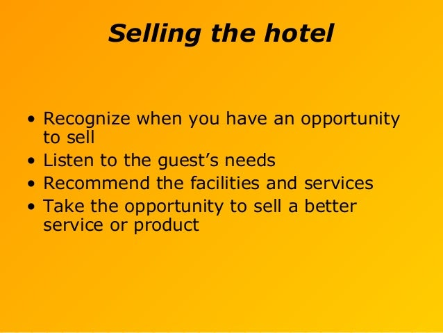 Selling the hotel • Recognize when you have an opportunity to sell • Listen to the guest's needs • Recommend the facilitie...