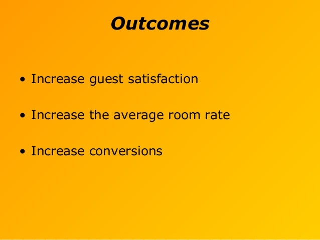 Outcomes • Increase guest satisfaction • Increase the average room rate • Increase conversions