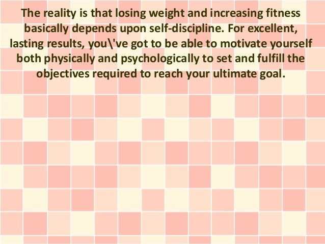 The reality is that losing weight and increasing fitness    basically depends upon self-discipline. For excellent,lasting ...