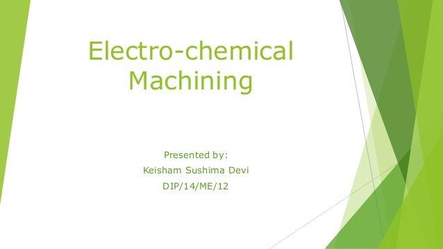 Electro-chemical Machining Presented by: Keisham Sushima Devi DIP/14/ME/12