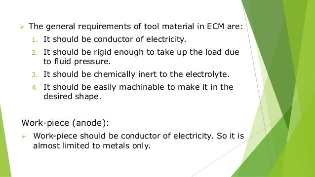  The general requirements of tool material in ECM are: 1. It should be conductor of electricity. 2. It should be rigid en...