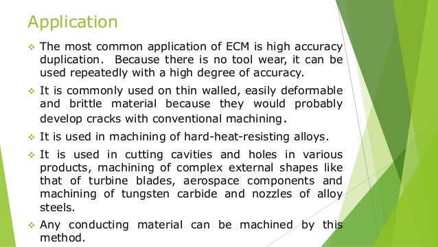 Application  The most common application of ECM is high accuracy duplication. Because there is no tool wear, it can be us...