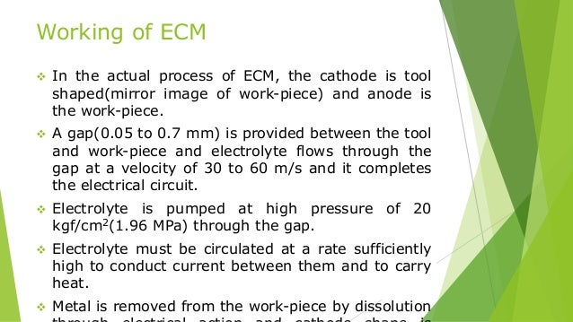 Working of ECM  In the actual process of ECM, the cathode is tool shaped(mirror image of work-piece) and anode is the wor...