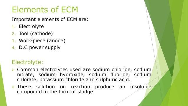 Elements of ECM Important elements of ECM are: 1. Electrolyte 2. Tool (cathode) 3. Work-piece (anode) 4. D.C power supply ...