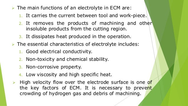  The main functions of an electrolyte in ECM are: 1. It carries the current between tool and work-piece. 2. It removes th...