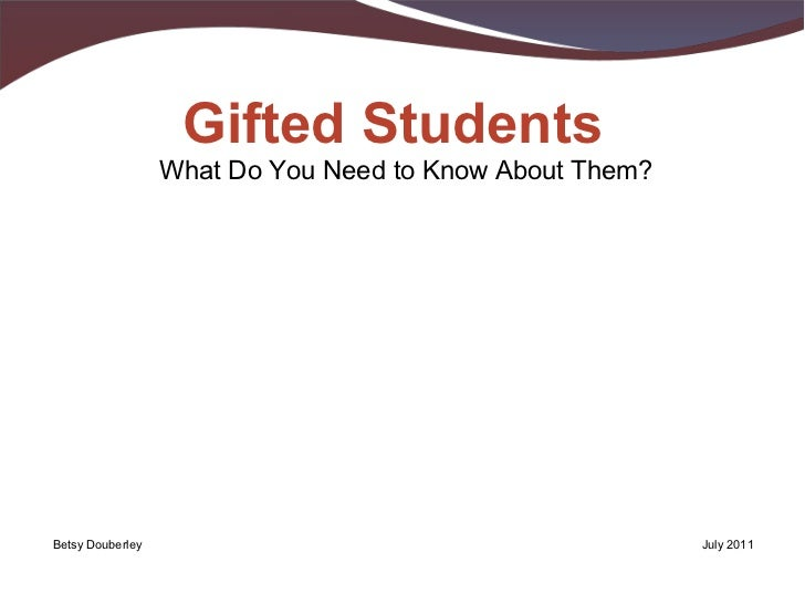 What Do You Need to Know About Them? Gifted Students Betsy Douberley July 2011