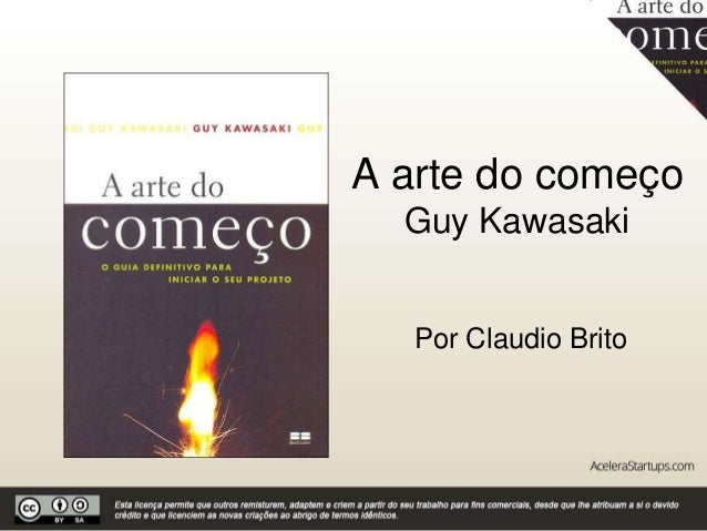 A arte do começo Guy Kawasaki Por Claudio Brito