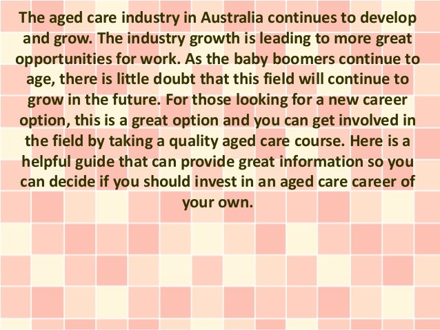 The aged care industry in Australia continues to develop and grow. The industry growth is leading to more greatopportuniti...