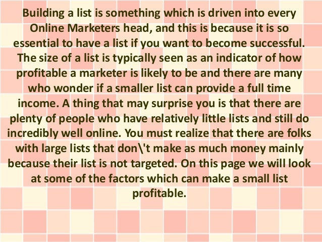 Building a list is something which is driven into every     Online Marketers head, and this is because it is so  essential...