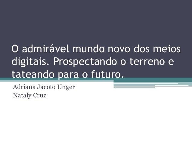 O admirável mundo novo dos meios digitais. Prospectando o terreno e tateando para o futuro. Adriana Jacoto Unger Nataly Cr...
