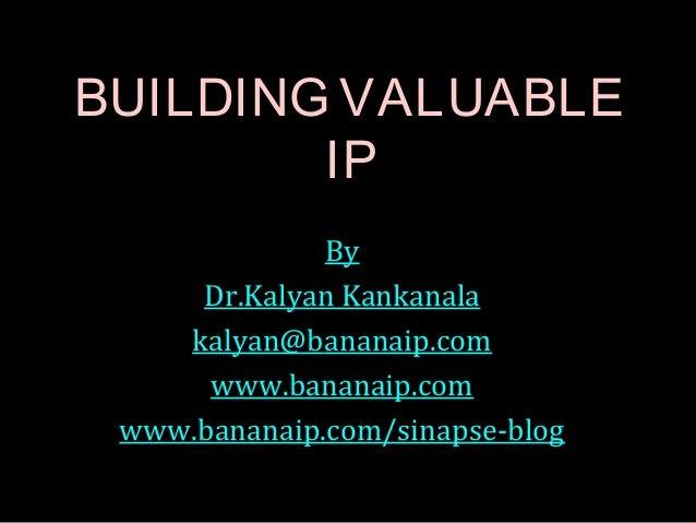 BUILDING VALUABLE IP By Dr.Kalyan Kankanala kalyan@bananaip.com www.bananaip.com www.bananaip.com/sinapse-blog