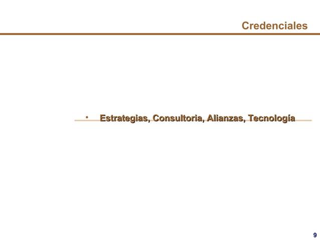 9 Credenciales • Estrategias, Consultoria, Alianzas, TecnologEstrategias, Consultoria, Alianzas, Tecnologííaa
