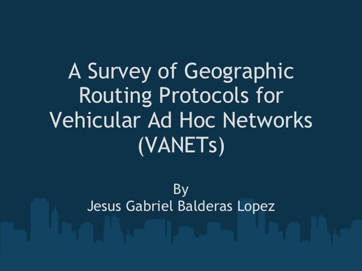 A Survey of Geographic Routing Protocols for Vehicular Ad Hoc Networks (VANETs) By Jesus Gabriel Balderas Lopez