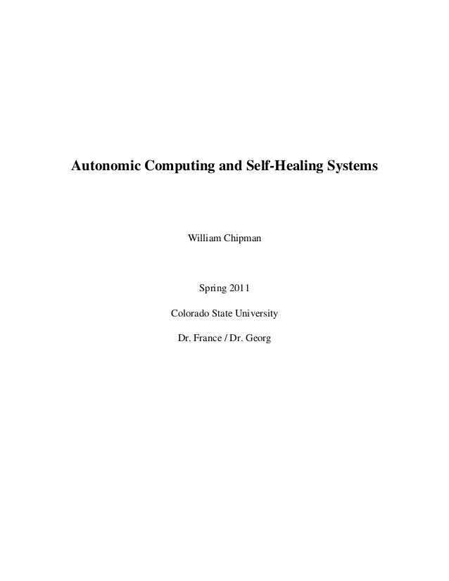 Autonomic Computing and Self-Healing Systems William Chipman Spring 2011 Colorado State University Dr. France / Dr. Georg