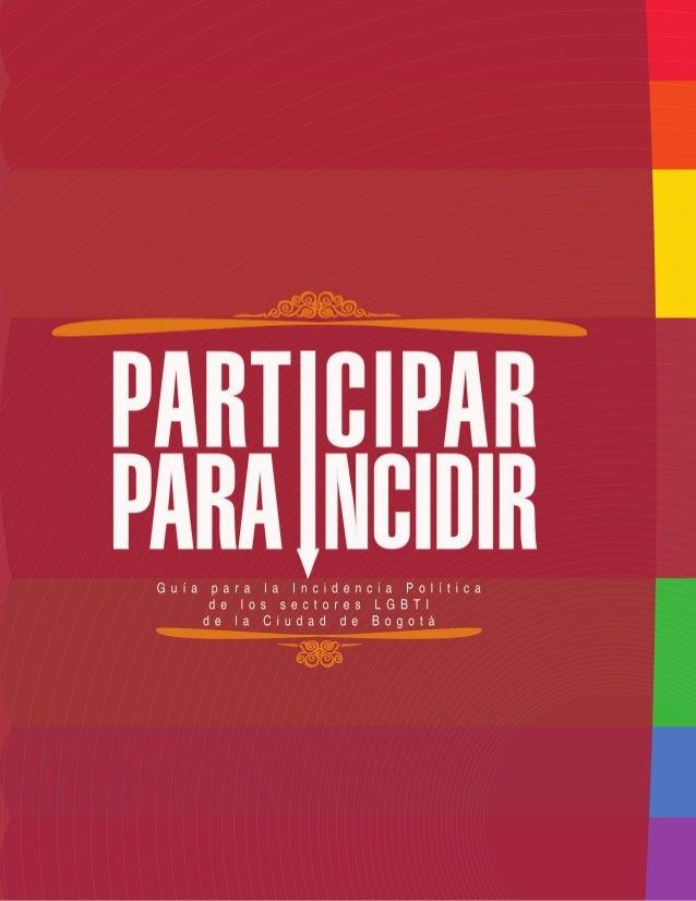 Guía para la incidencia política de los sectores LGBTI de Bogotá: PARTICIPAR PARA INCIDIR                                 ...