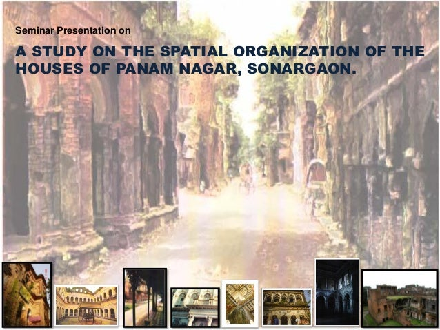 A STUDY ON THE SPATIAL ORGANIZATION OF THE HOUSES OF PANAM NAGAR, SONARGAON. Seminar Presentation on