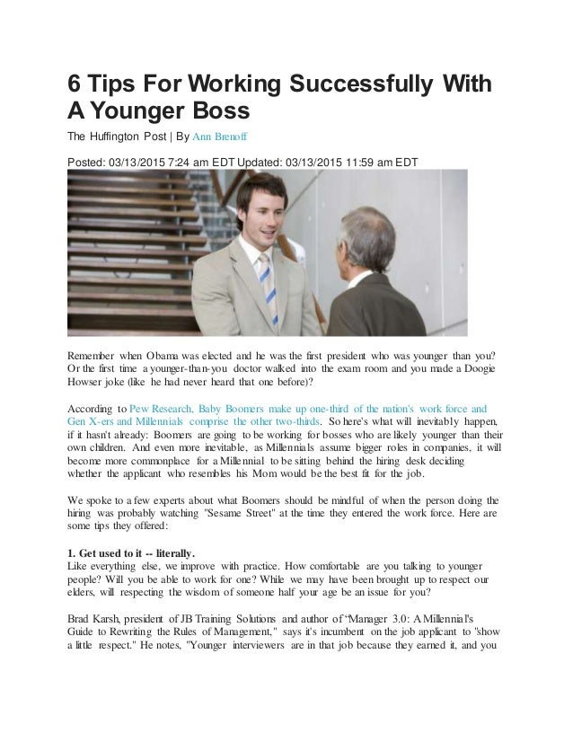 6 Tips For Working Successfully With A Younger Boss The Huffington Post | By Ann Brenoff Posted: 03/13/2015 7:24 am EDT Up...
