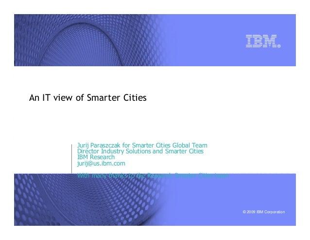 © 2009 IBM Corporation An IT view of Smarter Cities Jurij Paraszczak for Smarter Cities Global Team Director Industry Solu...