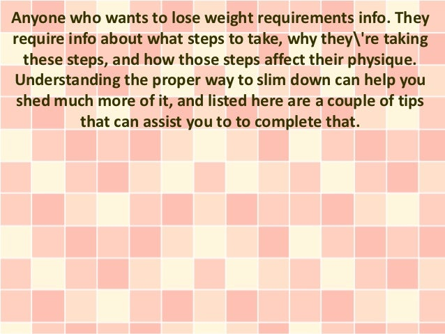 Anyone who wants to lose weight requirements info. Theyrequire info about what steps to take, why theyre taking  these ste...