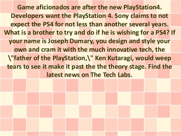 Game aficionados are after the new PlayStation4.  Developers want the PlayStation 4. Sony claims to not  expect the PS4 fo...
