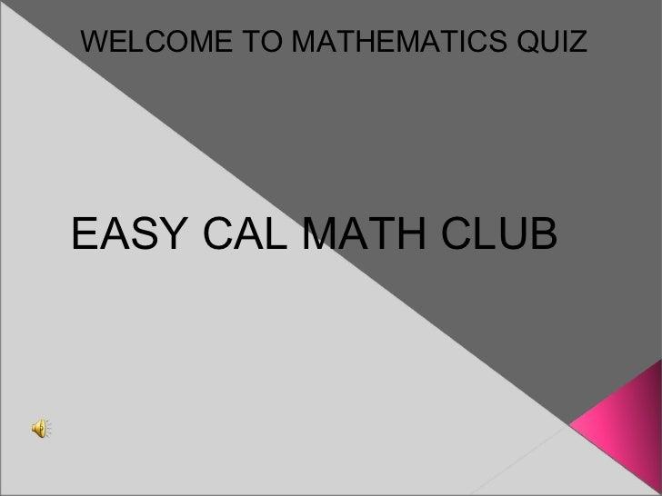 WELCOME TO MATHEMATICS QUIZ EASY CAL MATH CLUB