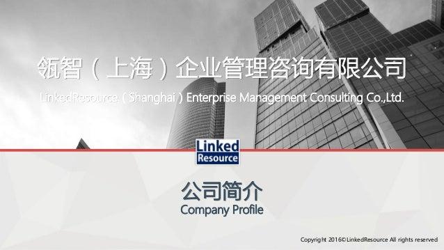 瓴智(上海)企业管理咨询有限公司 公司简介 Company Profile LinkedResource(Shanghai)Enterprise Management Consulting Co.,Ltd. Copyright 2016©Lin...
