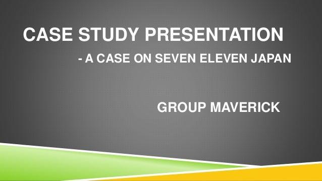 CASE STUDY PRESENTATION - A CASE ON SEVEN ELEVEN JAPAN GROUP MAVERICK